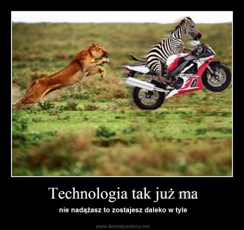 Technologia tak już ma - nie nadążasz to zostajesz daleko w tyle