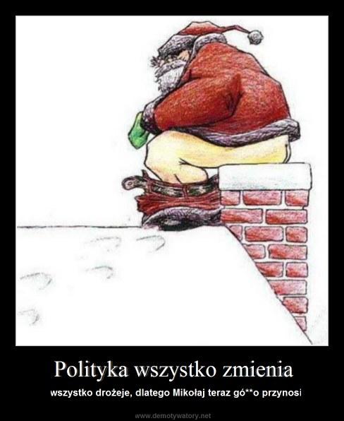 Polityka wszystko zmienia - wszystko drożeje, dlatego Mikołaj teraz gó**o przynosi