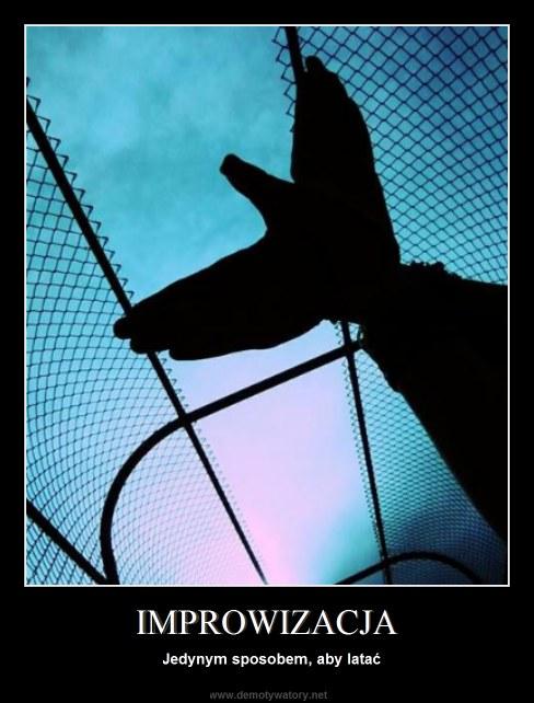 IMPROWIZACJA - Jedynym sposobem, aby latać