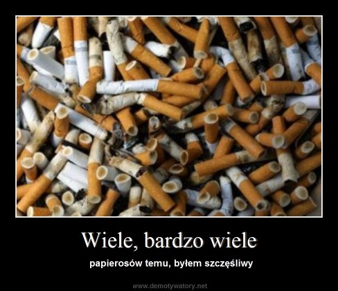 Wiele, bardzo wiele - papierosów temu, byłem szczęśliwy