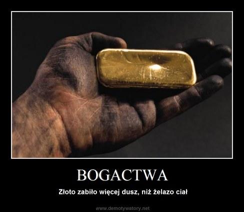 BOGACTWA - Złoto zabiło więcej dusz, niż żelazo ciał