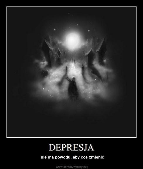 DEPRESJA - nie ma powodu, aby coś zmienić