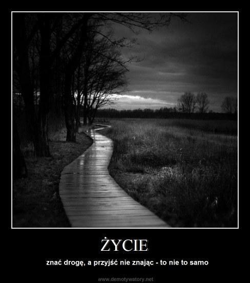 ŻYCIE - znać drogę, a przyjść nie znając - to nie to samo