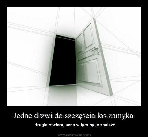 Jedne drzwi do szczęścia los zamyka - drugie otwiera, sens w tym by je znaleźć