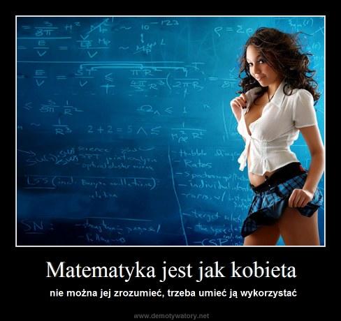 Matematyka jest jak kobieta - nie można jej zrozumieć, trzeba umieć ją wykorzystać