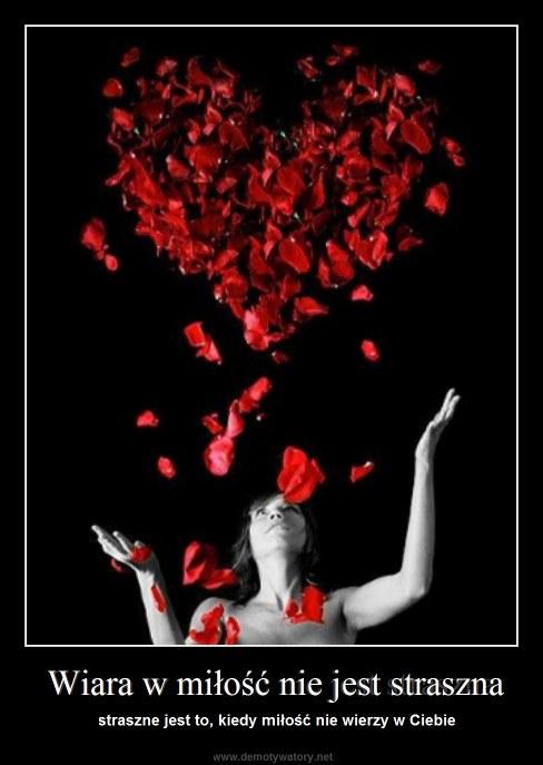Wiara w miłość nie jest straszna - straszne jest to, kiedy miłość nie wierzy w Ciebie