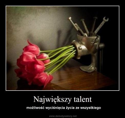 Największy talent - możliwość wyciśnięcia życia ze wszystkiego