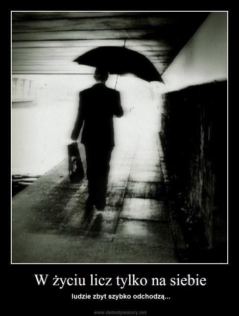 W życiu licz tylko na siebie - ludzie zbyt szybko odchodzą...