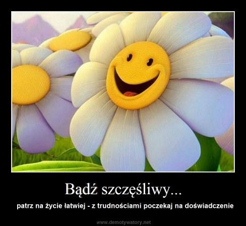 Bądź szczęśliwy... - patrz na życie łatwiej - z trudnościami poczekaj na doświadczenie