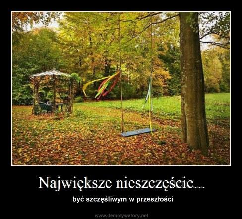 Największe nieszczęście... - być szczęśliwym w przeszłości