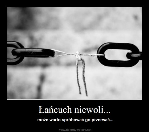 Łańcuch niewoli... - może warto spróbować go przerwać...
