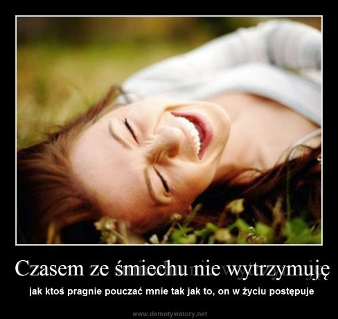 Czasem ze śmiechu nie wytrzymuję - jak ktoś pragnie pouczać mnie tak jak to, on w życiu postępuje