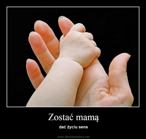 Zostać mamą - dać życiu sens