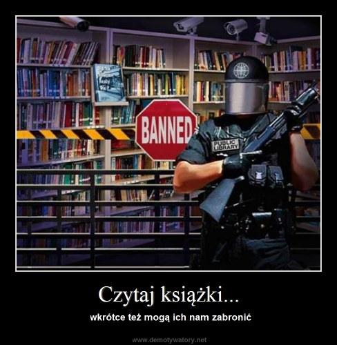 Czytaj książki... - wkrótce też mogą ich nam zabronić