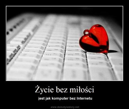 Życie bez miłości - jest jak komputer bez Internetu