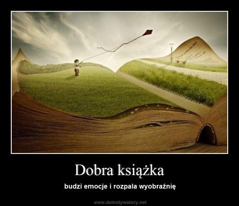 Dobra książka - budzi emocje i rozpala wyobraźnię