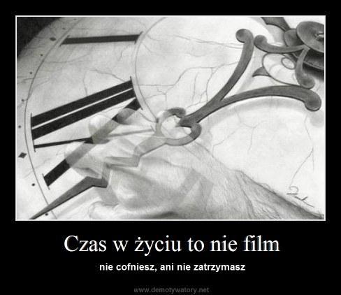 Czas w życiu to nie film - nie cofniesz, ani nie zatrzymasz