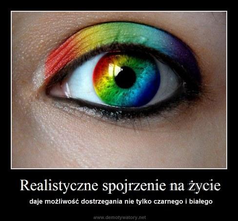 Realistyczne spojrzenie na życie - daje możliwość dostrzegania nie tylko czarnego i białego