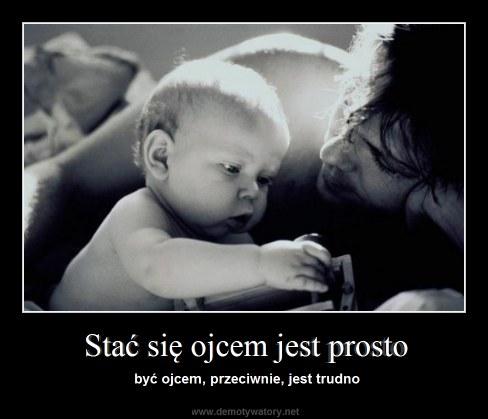 Stać się ojcem jest prosto - być ojcem, przeciwnie, jest trudno