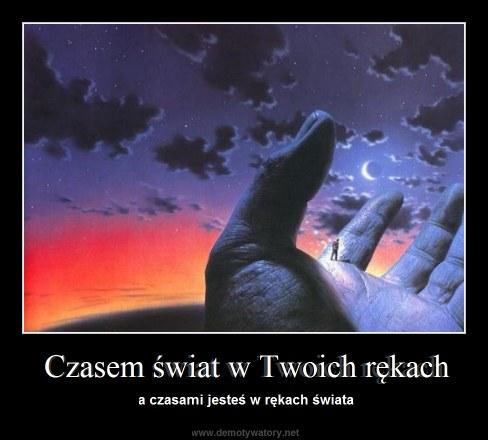 Czasem świat w Twoich rękach - a czasami jesteś w rękach świata