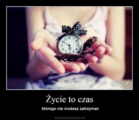 Życie to czas - którego nie możesz zatrzymać