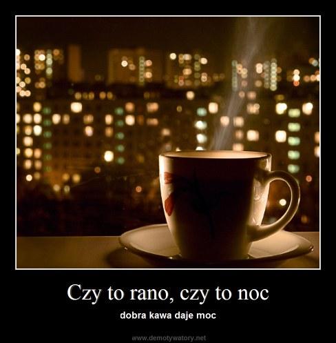 Czy to rano, czy to noc - dobra kawa daje moc