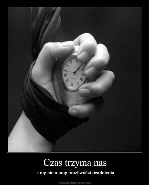 Czas trzyma nas - a my nie mamy możliwości uwolnienia