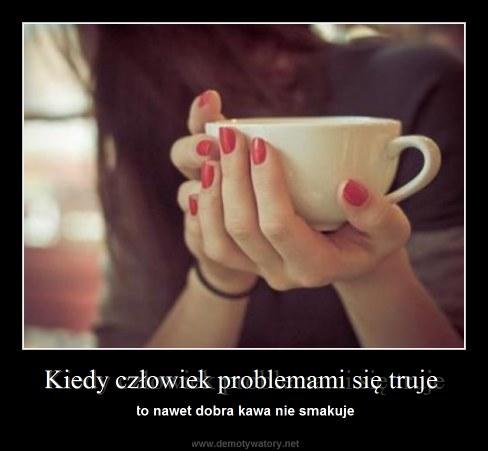 Kiedy człowiek problemami się truje - to nawet dobra kawa nie smakuje
