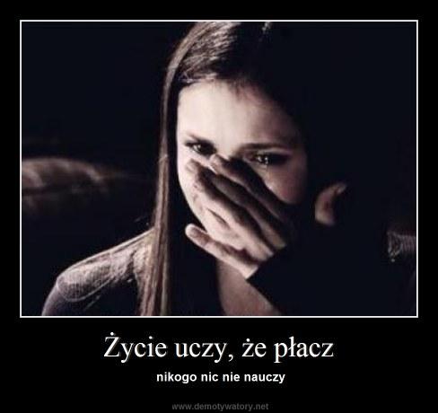 Życie uczy, że płacz - nikogo nic nie nauczy