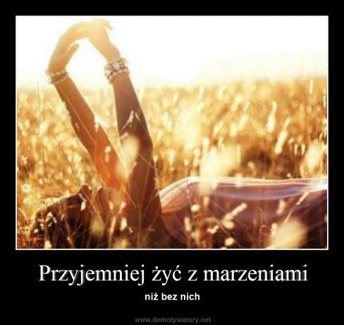 Przyjemniej żyć z marzeniami - niż bez nich