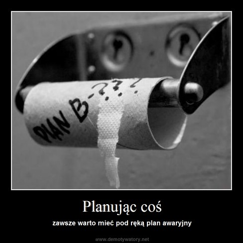 Planując coś - zawsze warto mieć pod ręką plan awaryjny