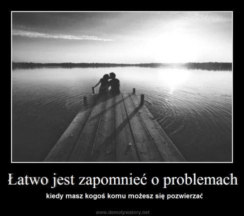 Łatwo jest zapomnieć o problemach - kiedy masz kogoś komu możesz się pozwierzać