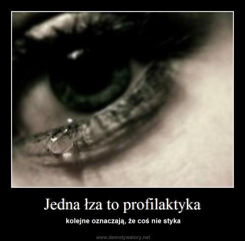 Jedna łza to profilaktyka - kolejne oznaczają, że coś nie styka