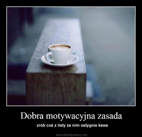 Dobra motywacyjna zasada - zrób coś z listy za nim ostygnie kawa