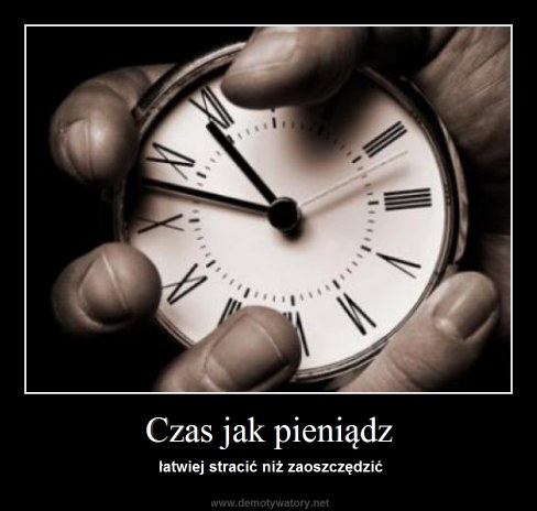 Czas jak pieniądz - łatwiej stracić niż zaoszczędzić