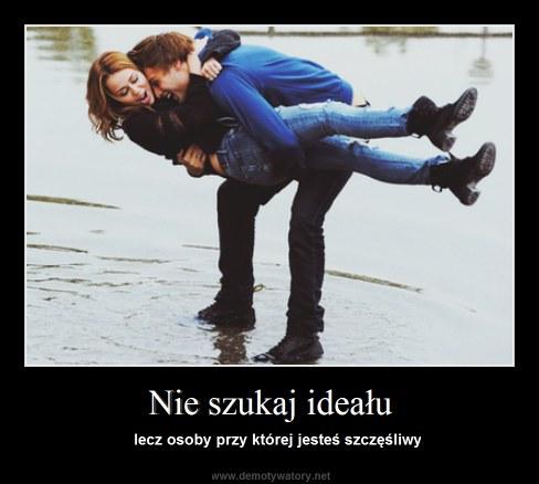 Nie szukaj ideału -  lecz osoby przy której jesteś szczęśliwy