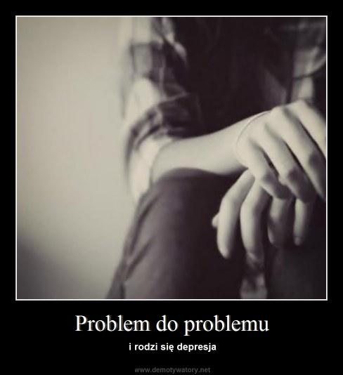 Problem do problemu - i rodzi się depresja