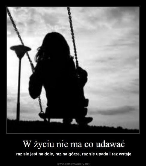 W życiu nie ma co udawać - raz się jest na dole, raz na górze, raz się upada i raz wstaje