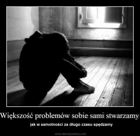 Większość problemów sobie sami stwarzamy - jak w samotności za długo czasu spędzamy