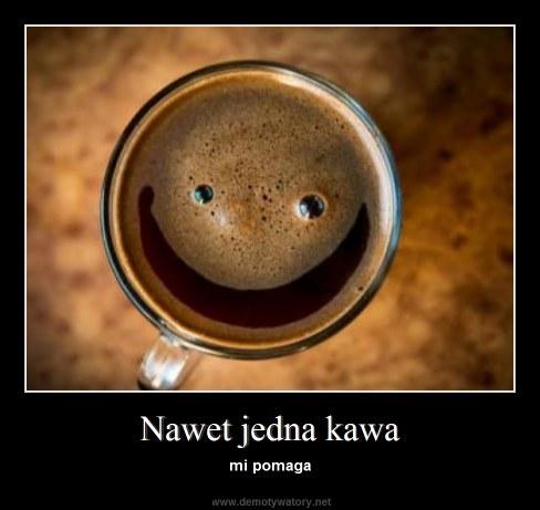 Nawet jedna kawa - mi pomaga