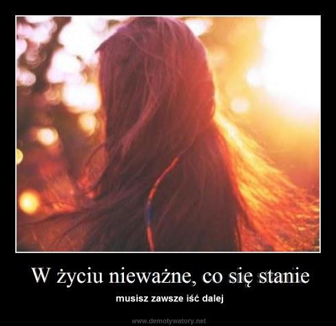 W życiu nieważne, co się stanie - musisz zawsze iść dalej