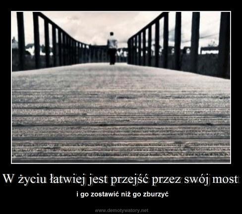 W życiu łatwiej jest przejść przez swój most - i go zostawić niż go zburzyć