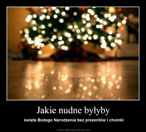 Jakie nudne byłyby - święta Bożego Narodzenia bez prezentów i choinki