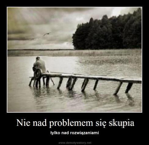 Nie nad problemem się skupia - tylko nad rozwiązaniami