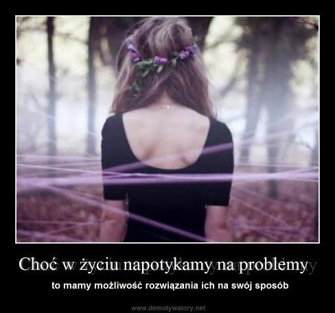 Choć w życiu napotykamy na problemy - to mamy możliwość rozwiązania ich na swój sposób