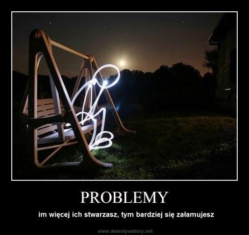 PROBLEMY - im więcej ich stwarzasz, tym bardziej się załamujesz