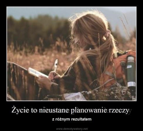 Życie to nieustane planowanie rzeczy - z różnym rezultatem