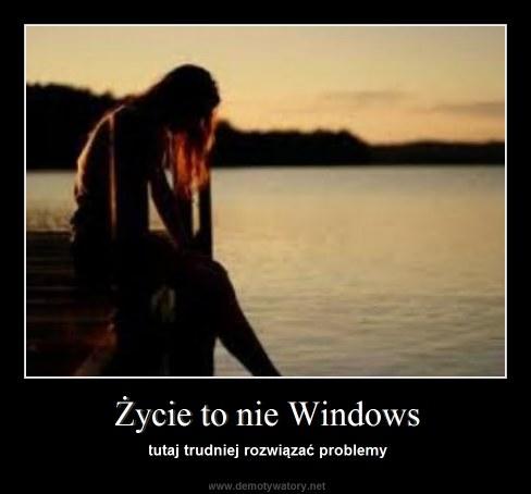 Życie to nie Windows - tutaj trudniej rozwiązać problemy