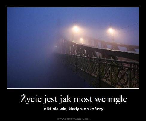 Życie jest jak most we mgle - nikt nie wie, kiedy się skończy