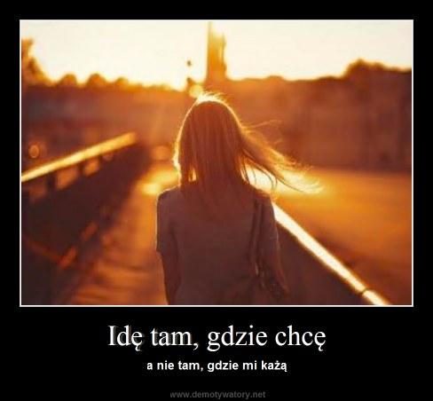 Idę tam, gdzie chcę - a nie tam, gdzie mi każą